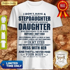 Top I Don't Have A Stepdaughter I Have A Freaking Awesome Daughter Mess With Her Shirt