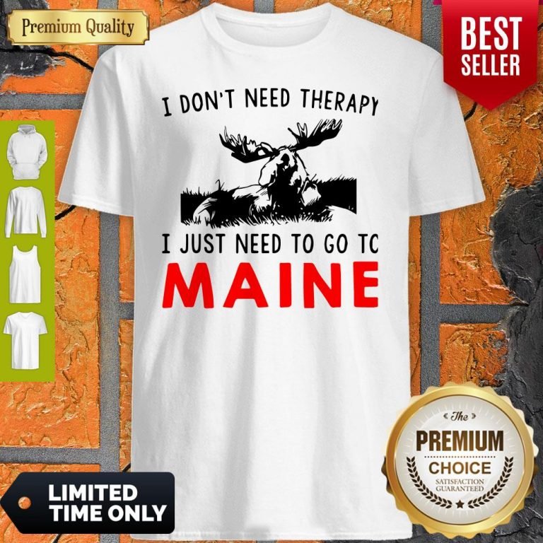 Top I Don't Need Therapy I Just Need To Go To Maine Shirt