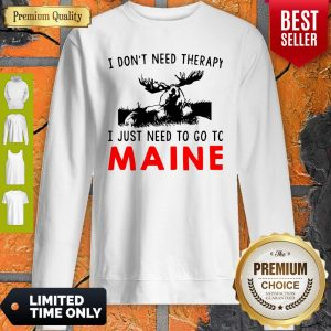 Top I Don't Need Therapy I Just Need To Go To Maine Sweatshirt