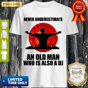 Top Never Underestimate An Old Man Who Is Also A Dj Shirt