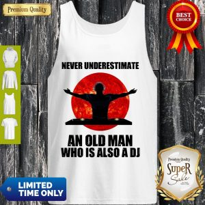 Top Never Underestimate An Old Man Who Is Also A Dj Tank Top