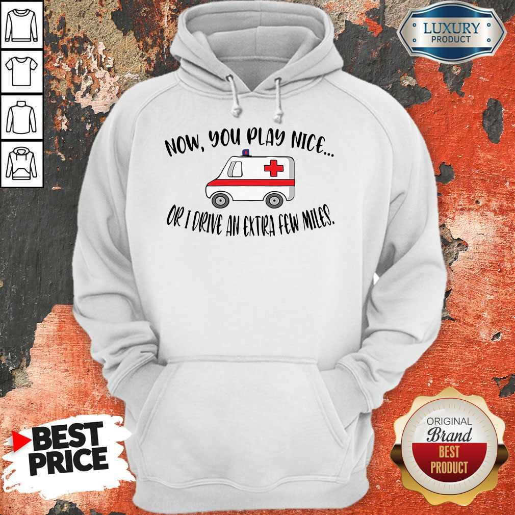 Awesome Now You Play Nice Or I Drive An Extra Few Miles Hoodie