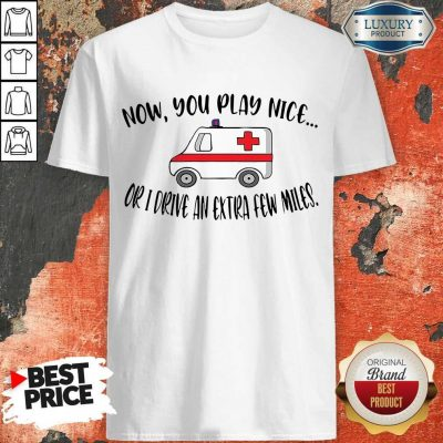 Awesome Now You Play Nice Or I Drive An Extra Few Miles Shirt