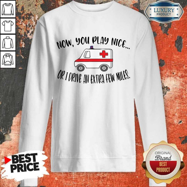 Awesome Now You Play Nice Or I Drive An Extra Few Miles Sweatshirt