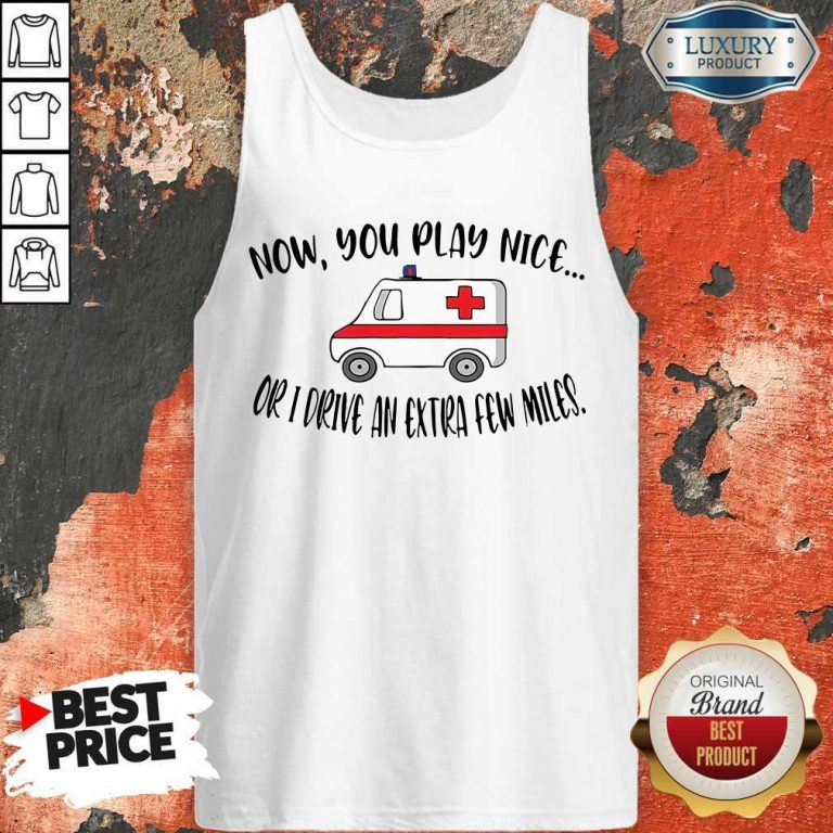 Awesome Now You Play Nice Or I Drive An Extra Few Miles Tank Top