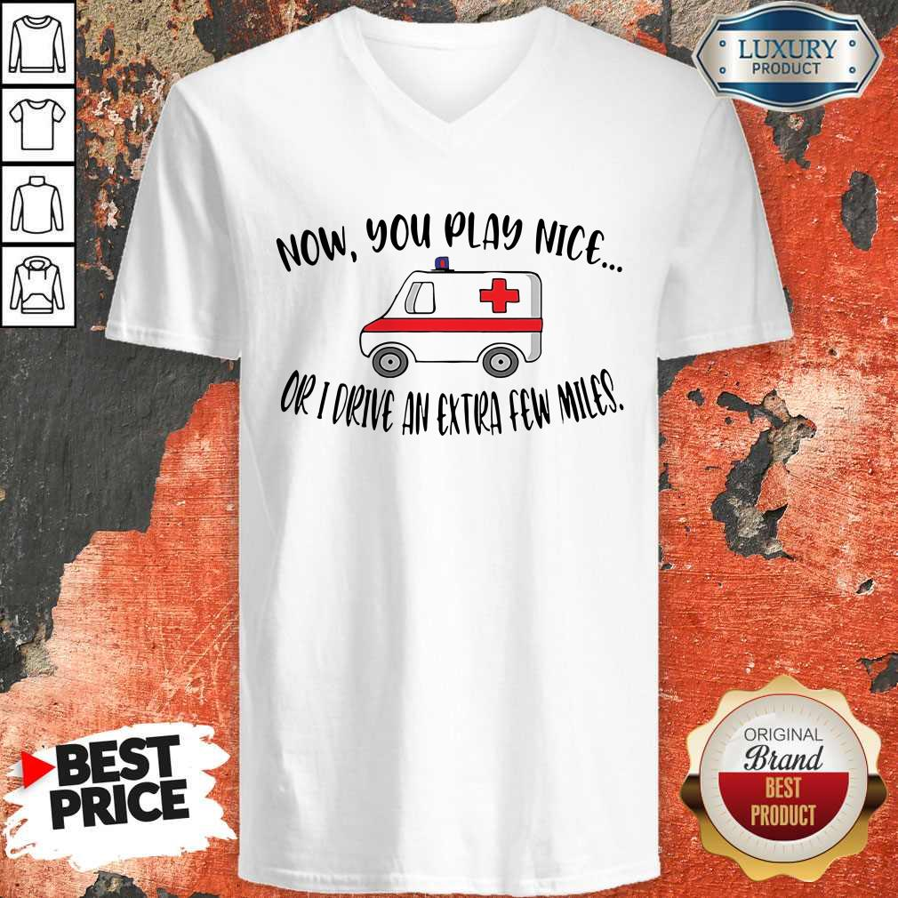 Awesome Now You Play Nice Or I Drive An Extra Few Miles V-neck