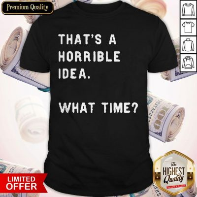 Awesome That's A Horrible Idea What Time Shirt