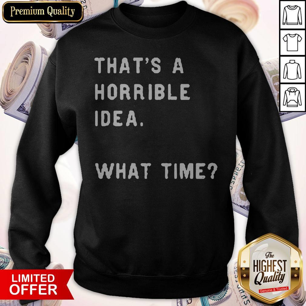 Awesome That's A Horrible Idea What Time Sweatshirt