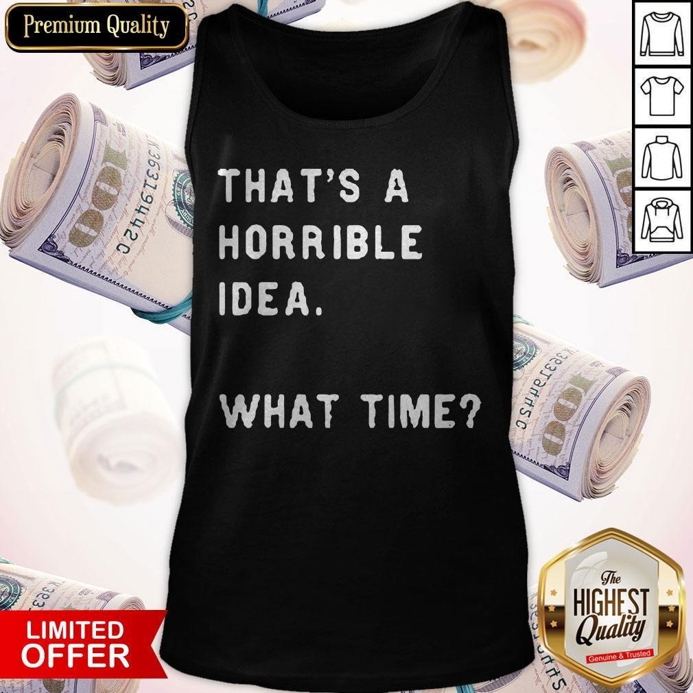 Awesome That's A Horrible Idea What Time Tank Top