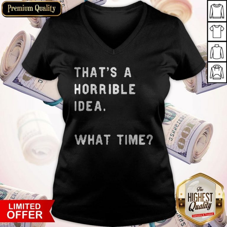 Awesome That's A Horrible Idea What Time V-neck
