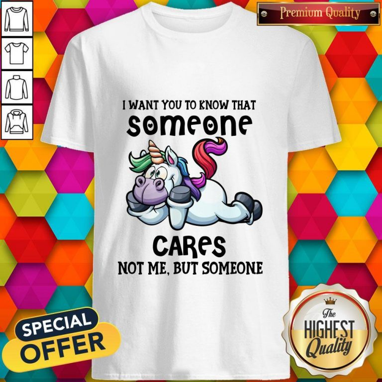 Awesome Unicorn I Want You To Know That Someone Cares Not Me But Someone Shirt