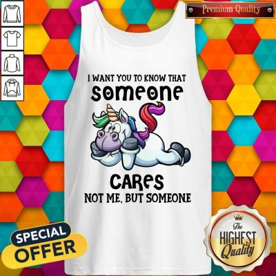 Awesome Unicorn I Want You To Know That Someone Cares Not Me But Someone Tank Top