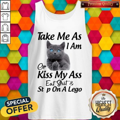 Funny Cat Take Me As I Am Or Kiss My Ass Eat And Step On A Lego Tank Top
