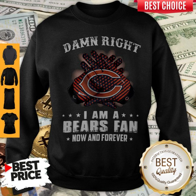 Funny Damn Right I Am A Bears Fan Now And Forever Sweatshirt