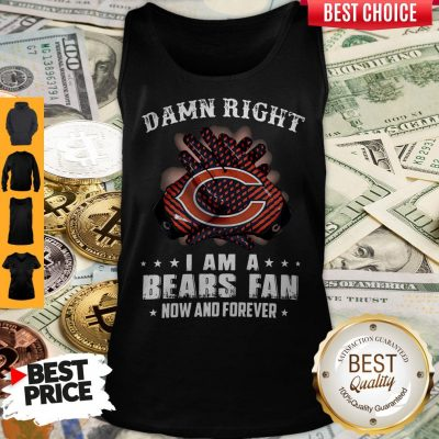 Funny Damn Right I Am A Bears Fan Now And Forever Tank Top