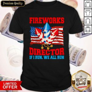 Funny Fireworks Director If I Run We All Run Happy Independence Day Shirt