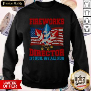 Funny Fireworks Director If I Run We All Run Happy Independence Day Sweatshirt