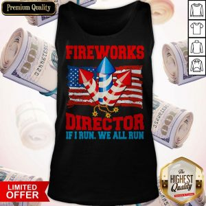 Funny Fireworks Director If I Run We All Run Happy Independence Day Tank Top