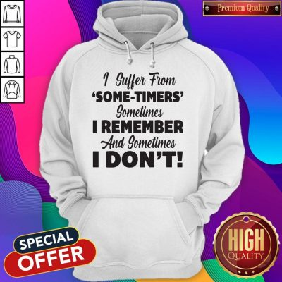 Funny I Suffer From Some Timers Sometimes I Remember And Sometimes I Don't Hoodie
