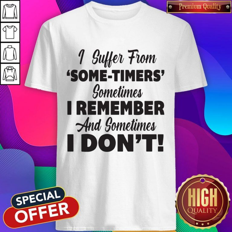 Funny I Suffer From Some Timers Sometimes I Remember And Sometimes I Don't Shirt