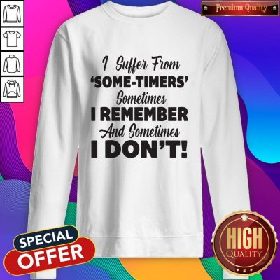 Funny I Suffer From Some Timers Sometimes I Remember And Sometimes I Don't Sweatshirt