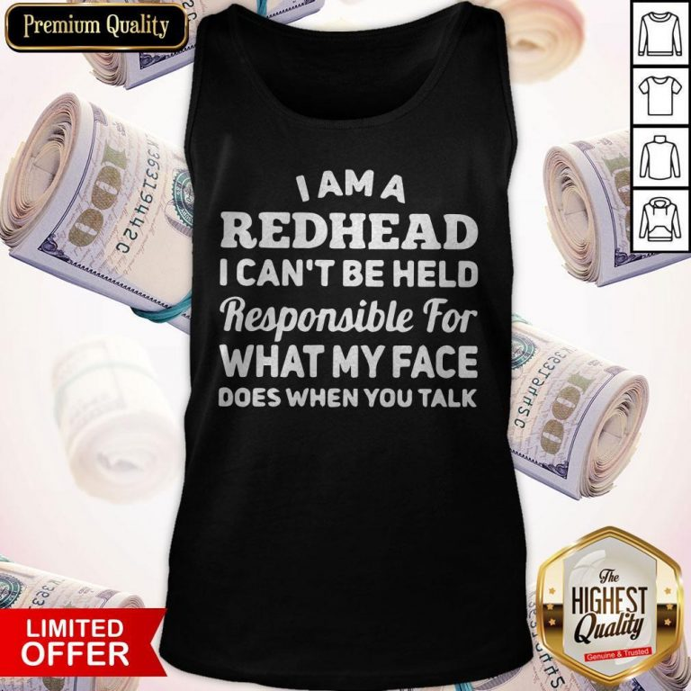 I Am A Redhead I Can't Be Held Responsible For What My Face Does When You Talk Tank Top