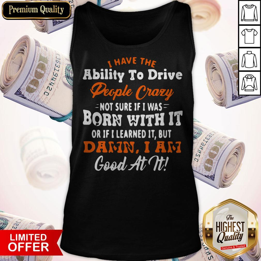 I Have The Ability To Drive People Crazy Not Sure If I Was Born With It Or If I Learned It But Damn I Am Good At It Tank Top