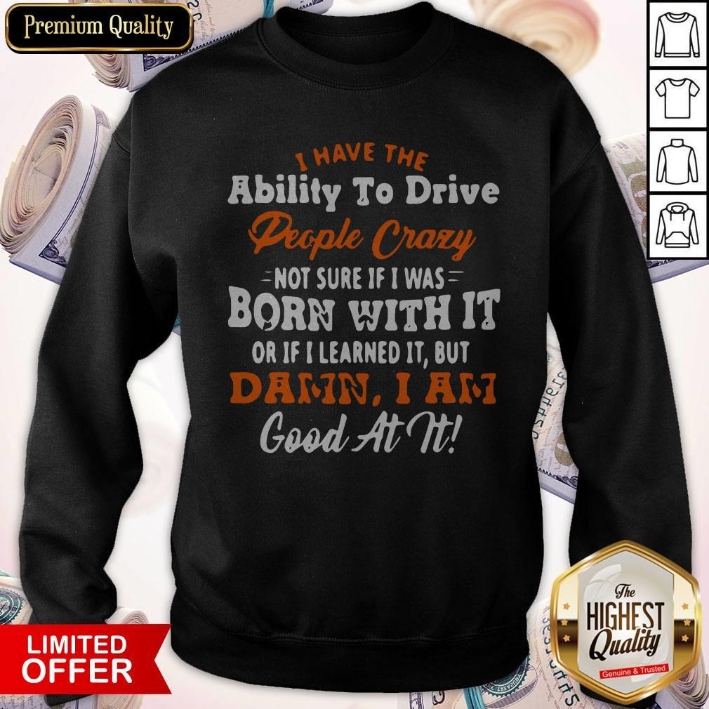 I Have The Ability To Drive People Crazy Not Sure If I Was Born With It Or If I Learned It But Damn I Am Good At It Sweatshirt