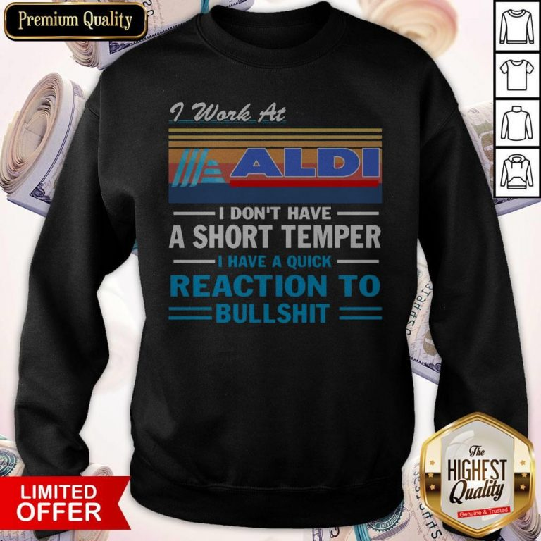 I Work At ALDI I Don't Have A Short Temper I Have A Quick Reaction To Bullshit Vintage Sweatshirt