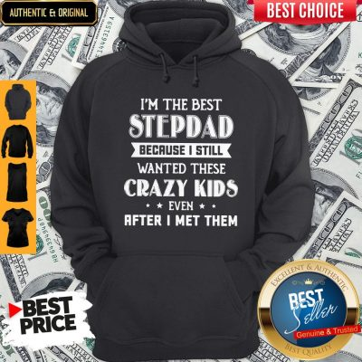 I'm The Best Step Dad Because I Still Wanted These Crazy Kids Even After I Met Them Hoodie