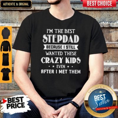 I'm The Best Step Dad Because I Still Wanted These Crazy Kids Even After I Met Them Shirt