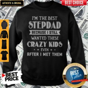 I'm The Best Step Dad Because I Still Wanted These Crazy Kids Even After I Met Them Sweatshirt
