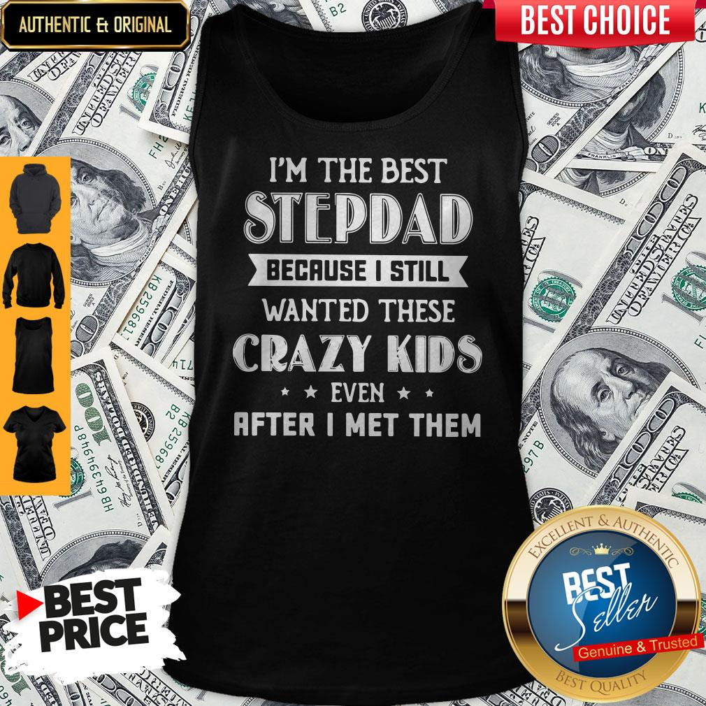 I'm The Best Step Dad Because I Still Wanted These Crazy Kids Even After I Met Them Tank Top