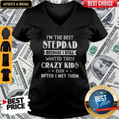 I'm The Best Step Dad Because I Still Wanted These Crazy Kids Even After I Met Them V-neck