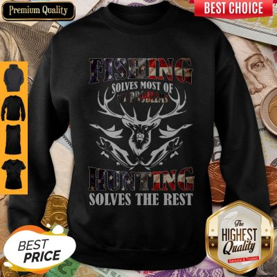 Nice American Flag Fishing Solves Most Of My Problems Hunting Solves The Rest Sweatshirt