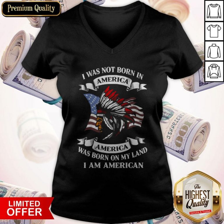Nice I Was Not Born America Was Born On My Land I Am America V-neck