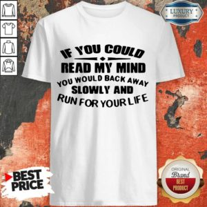 Nice If You Could Read My Mind You Would Back Away Slowly And Run For Your Life Shirt