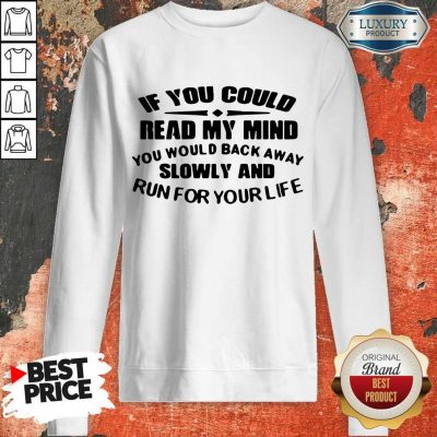 Nice If You Could Read My Mind You Would Back Away Slowly And Run For Your Life Sweatshirt
