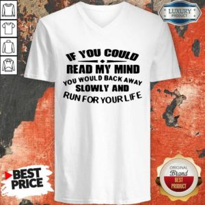 Nice If You Could Read My Mind You Would Back Away Slowly And Run For Your Life V-neck
