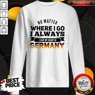 Nice No Matter Where I Go I Always Leave My Heart In Germany Sweatshirt
