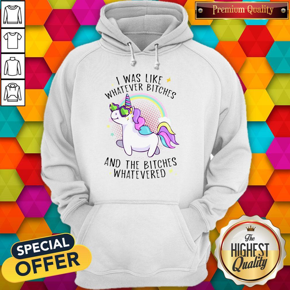 Nice Unicorn I Was Like Whatever Bitches And The Bitches Whatevered Hoodie