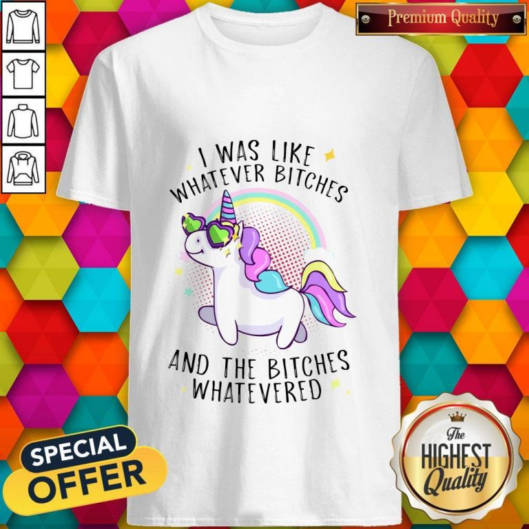 Nice Unicorn I Was Like Whatever Bitches And The Bitches Whatevered Shirt
