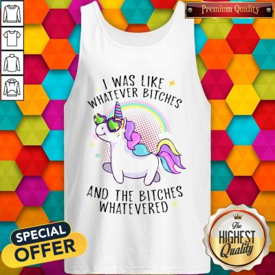 Nice Unicorn I Was Like Whatever Bitches And The Bitches Whatevered Tank Top