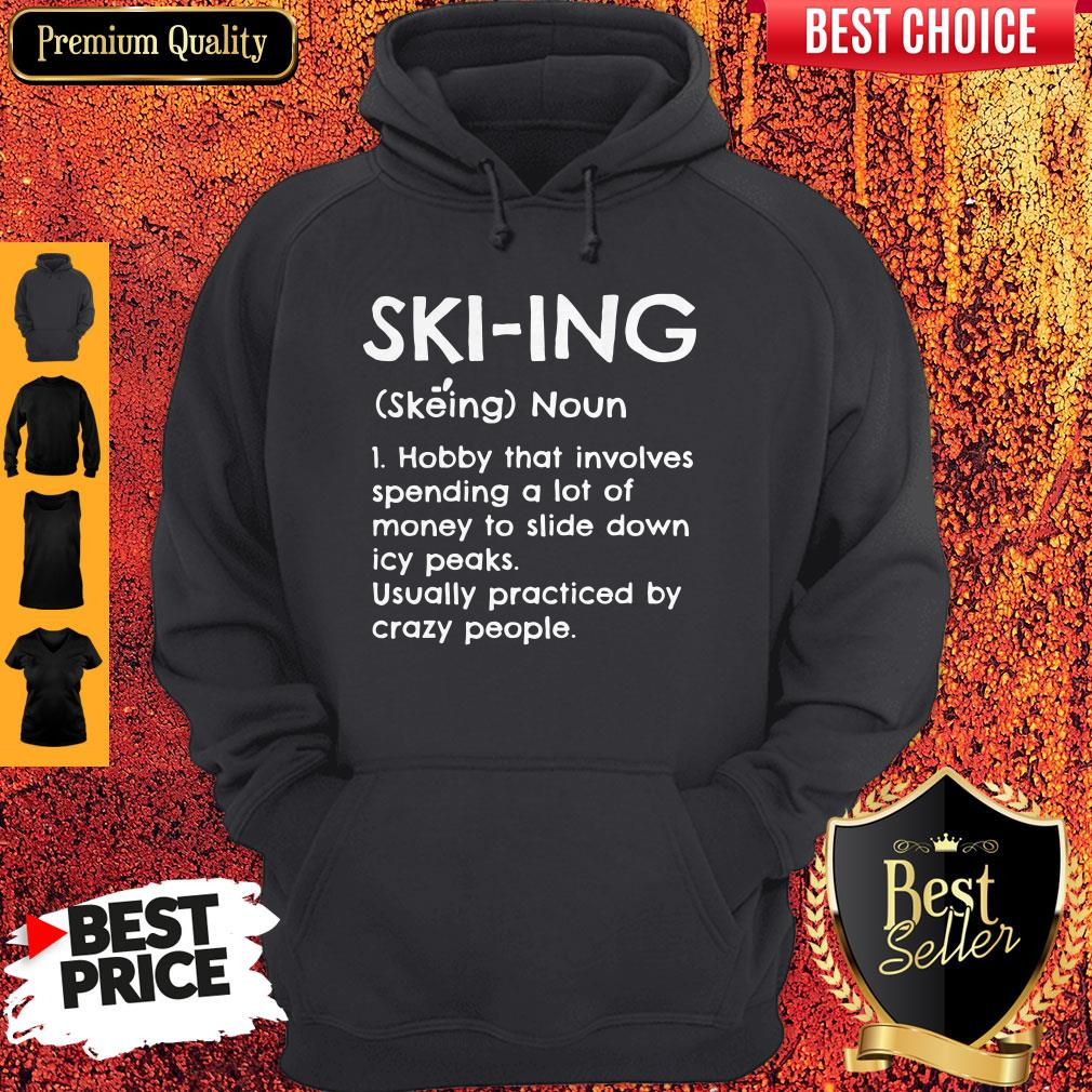 Skiing Noun Hobby That Involves Spending A Lot Of Money Slide Down Icy Peaks Usually Practiced By Crazy People Hoodie