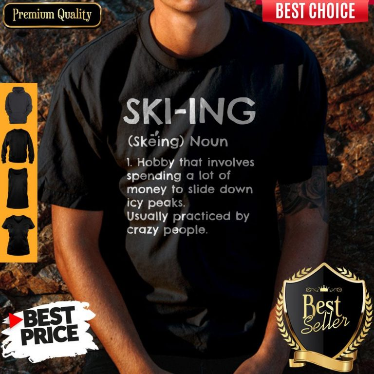 Skiing Noun Hobby That Involves Spending A Lot Of Money Slide Down Icy Peaks Usually Practiced By Crazy People Shirt