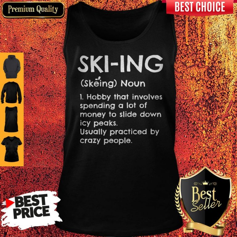 Skiing Noun Hobby That Involves Spending A Lot Of Money Slide Down Icy Peaks Usually Practiced By Crazy People Tank Top