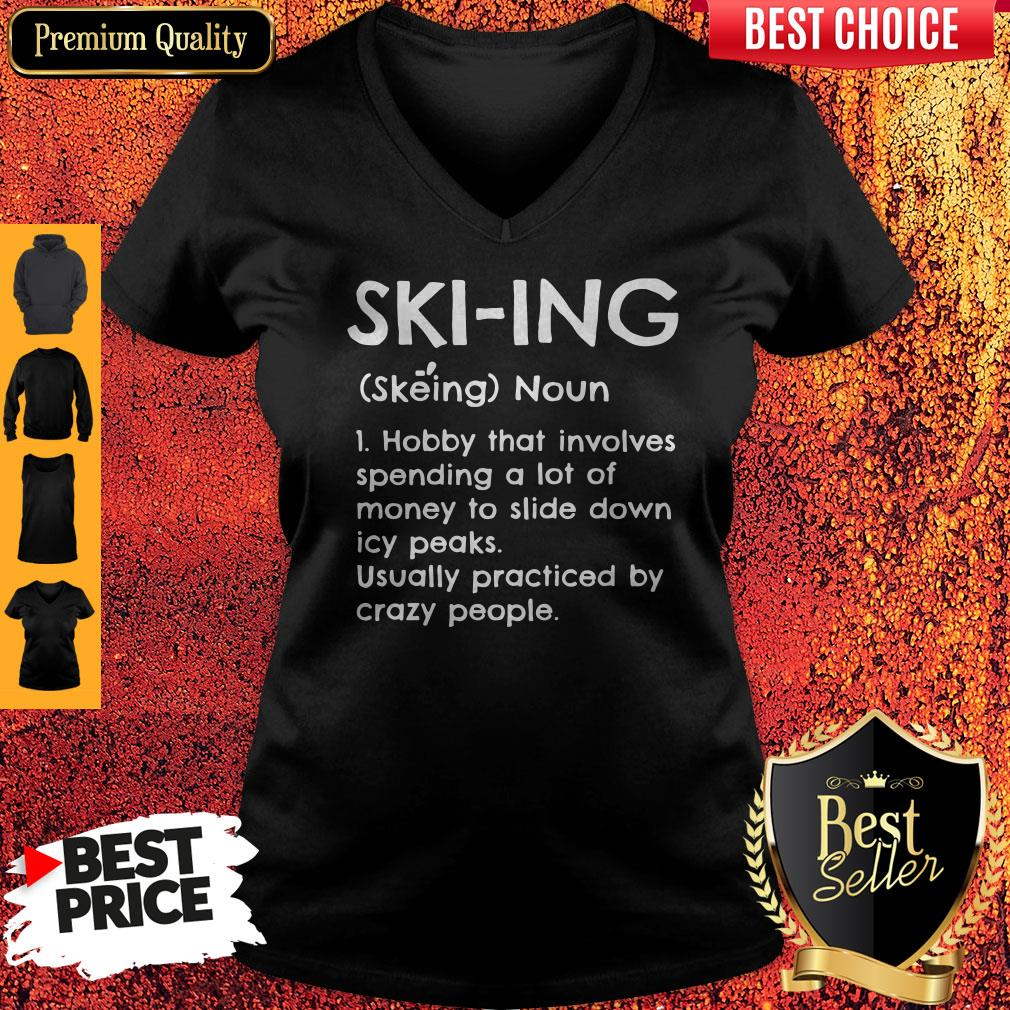 Skiing Noun Hobby That Involves Spending A Lot Of Money Slide Down Icy Peaks Usually Practiced By Crazy People V-neck