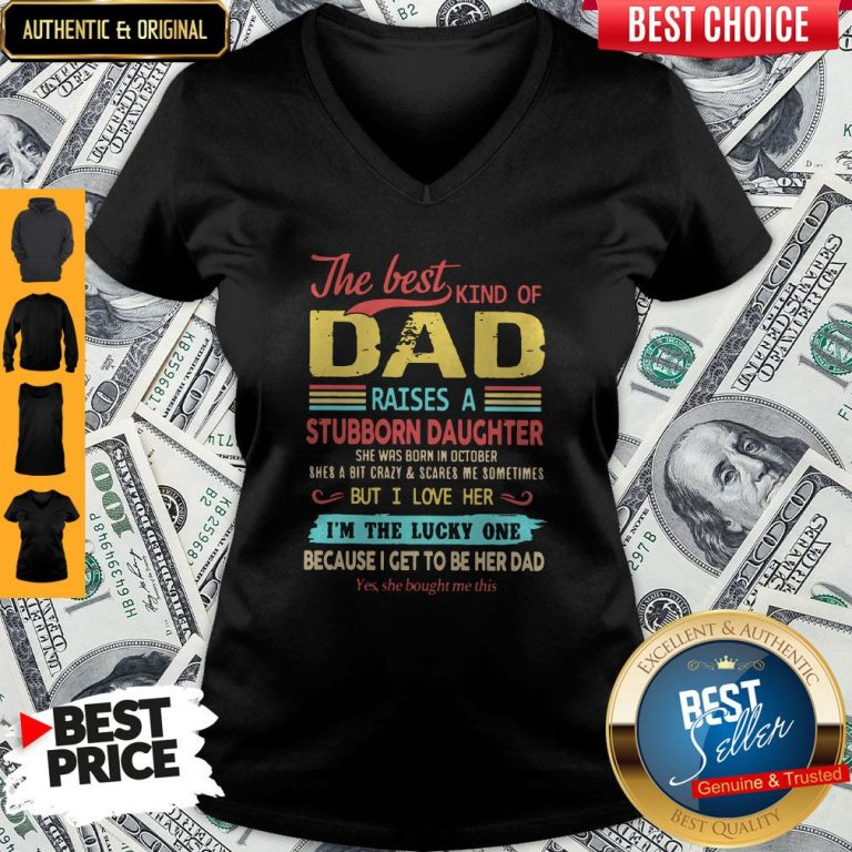 The Best Kind Of Dad Raises A Stubborn Daughter But I Love Her I'm The Lucky One Because I Get To Be Her Dad V-neck