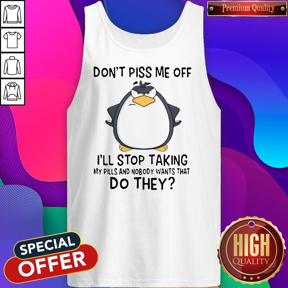Top Don't Piss Me Off I'll Stop Taking My Pills And Nobody Want That Do They Tank Top