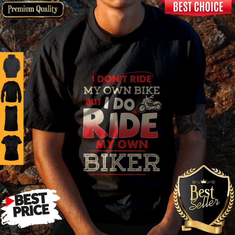 Top I Dont Ride My Own Bike But I Do Ride My Own Biker Vintage Shirt